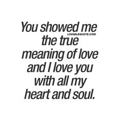 """This love quote is all about when you meet that special someone in your life that truly shows you the meaning of love. The one that made you feel love in a way you've never felt love before. The one you love with all your heart and soul.""  So true!! < xo > ❤❤❤"