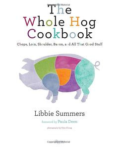 The Whole Hog Cookbook, by Libbie Summers  The quintessential pork for chicks cookbook that will make you laugh about old boyfriends, teach you how to make your own bacon, and give you the butchering know-how to boss your husband around in the kitchen.