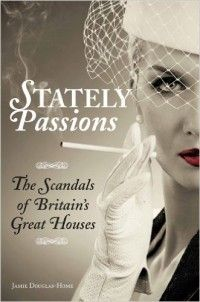 Stately Passions: The Scandals of Britain's Great Houses by Jamie Douglas-Home