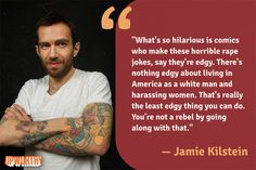 upworthy:  Just Made A Rape Joke? Think It's Edgy? Well Here's A Truth Bomb. Comedian Jamie Kilstein thinks we shouldn't joke about violence against women. That view got him notably shunned from the comedy community; other famous comedians weighed in, called him names, it was a whole thing. As a result, he lost a TV deal, promotional gigs, and friends — all because he said rape jokes are bad.