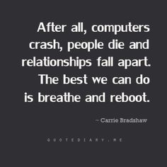 """""""After all, computers crash, people die, and relationships fall apart.  The best we can do is breathe and reboot."""" -Carrie Bradshaw"""