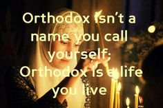Remember this - Orthodox isn't just a name you call yourself; Orthodox is a life you live.