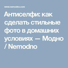 Антиселфи: как сделать стильные фото в домашних условиях — Модно / Nemodno