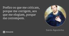 Prefiro os que me criticam, porque me corrigem, aos que me elogiam, porque me corrompem. — Santo Agostinho