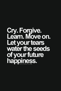 Cry.  Forgive.  Learn.  Move on.  Let the tears water the seeds of your future happiness.