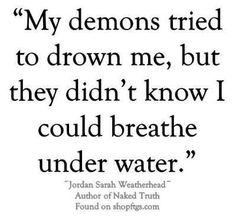 My demons tried to drown me, but they didn't know I could breathe under water. Great Quotes, Quotes To Live By, Me Quotes, Motivational Quotes, Inspirational Quotes, Qoutes, Pisces Quotes, Pfaff, Mermaid Quotes