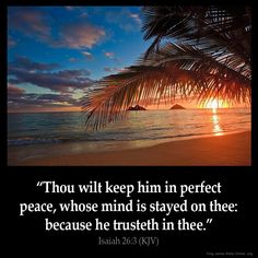 Isaiah 26:3 KJV Thou wilt keep him in perfect peace, whose mind is stayed on thee: because he trusteth in thee.