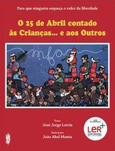 O 25 de Abril contado às Crianças…e aos Outros | José Jorge Letria e João Abel Manta Just Love Me, Love My Job, I Spy, Books, Story Books, School, Projects, Garden, April 25