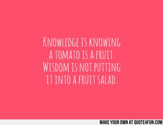 Knowledge is knowing a tomato is a fruit. Wisdom is not putting it into a fruit salad. Make your own quotes at http://quote4fun.com/?socialref=pidesc
