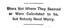 """Stars Not Where They Seemed or Were Calculated to be, but Nobody Need Worry."" -- special cable to the New York Times on Nov. 10th, 1919 concerning the announcement that the geodetic effect of Einstein's Theory of Relativity had been proven."