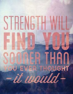 Strength will find you.