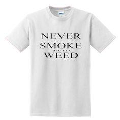 Never Smoke Shitty Weed T-SHIRT (Copy)