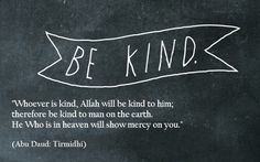 """""""Whoever is kind, Allah will be kind to him; therefore be kind to man on the earth. He Who is in heaven will show mercy on you."""""""