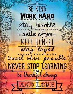 """Thought of the day! """"Be Kind Work Work Hard Stay Humble Smile Often Keep Honest Stay Loyal Travel When Possible Never Stop Learning Be Thankful Always And Love. Great Quotes, Quotes To Live By, Me Quotes, Motivational Quotes, Qoutes, Stay Humble Quotes, 2015 Quotes, Pain Quotes, Beauty Quotes"""