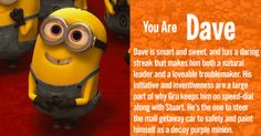 Dave is smart, sweet, and has a daring streak that makes him both a natural leader and a loveable troublemaker. His initiative and inventiveness are a large part of why Gru keeps him on speed-dial along with Stuart. He's the one to steer the mall getaway car to safety and paint himself as a decoy purple minion, but can sometimes be a little too excitable causing him to fire off a bazooka into the minion assembly and get into a spitting match with the evil purple minions. Dave can be counted…