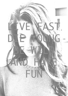 Live Fast.Die Young.Be Wild and Have Fun