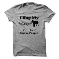 I hug my  Bullmastiff  so i dont choke people