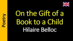 Poesía (ES) - Poetry (EN) - Poesia (PT) - Poésie (FR): Hilaire Belloc - On the Gift of a Book to a Child