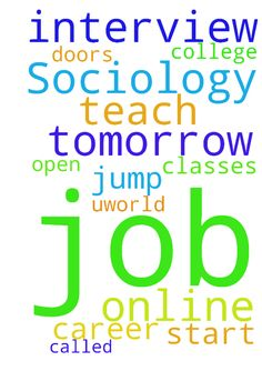 I have a job interview tomorrow to teach online Sociology - I have a job interview tomorrow to teach online Sociology classes for a college called Uworld. Please pray God will open the doors and help me get this job. This job could help jump start my career. Thank you Posted at: https://prayerrequest.com/t/Cc2 #pray #prayer #request #prayerrequest