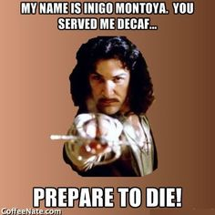 """My name is Inigo Montoya. You killed my father, prepare to die!"".  This Monday Morning Meme gives this line a coffeenated twist.  Learn how to get the most out of your daily coffee, and simply make the best coffee in town, at http://www.CoffeeNate.com!"