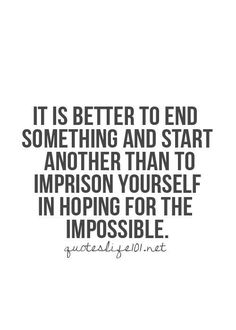 It is better to end something and start another than to imprison yourself in hoping for the impossible.