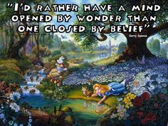 I'd rather have a mind opened by wonder than one closed by belief.  ~Gerry Spence