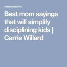 Best mom sayings that will simplify disciplining kids | Carrie Willard