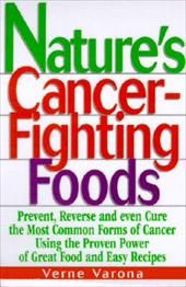 Nature's Cancer-Fighting Foods: Prevent and Reverse the Most Common Forms of Cancer Using the Proven Power of Great Food and Easy
