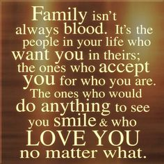Friends are family you choose yourself :)   We can't always be - but thank you for being there for me.  Love and Belief