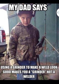 """Ha. My future children will say thi. """"Grinder and paint make wht a welder aint."""""""