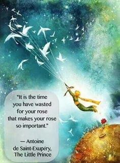 """It is the time you have wasted for your rose that makes your rose so important"", The Little Prince"