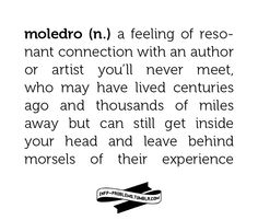 moledro (n.) - a feeling of resonant connection with an author or artist you'll never meet ...