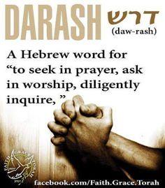 Darash: (Hebrew) to seek in prayer, ask in worship, diligently inquire. Hebrew Prayers, Biblical Hebrew, Hebrew Words, The Words, Bible Quotes, Bible Verses, Scriptures, Hebrew Quotes, Scripture Art