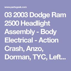03 2003 Dodge Ram 2500 Headlight Assembly - Body Electrical - Action Crash, Anzo, Dorman, TYC, Left, Left - Driver Side, Right, Right - Passenger Side - PartsGeek