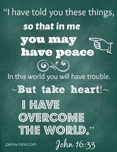 John 16:33 (KJV) ~~ These things I have spoken unto you, that in me ye might have peace. In the world ye shall have tribulation: but be of good cheer; I have overcome the world.