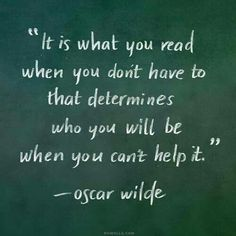 """It is what you read when you don't have to that determines who you will be when you can't help it."" - Oscar Wilde"