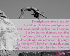 I've made mistakes in my life, I've let people take advantage of me and I've accepted way less than I deserve. But I've learned there are mistakes I can't erase, things I can never change and people who will never be truly sorry... So next time I'll know better and this time I won't settle for anything less than I deserve.