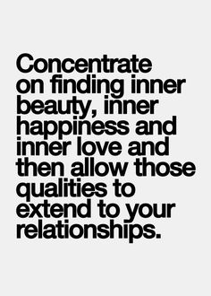 Concentrate on finding inner beauty, inner happiness and inner love and then allow those qualities to extend to your relationships.