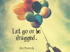 Let go or be dragged. ~Zen proverb