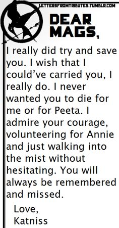[[Dear Mags, I really did try and save you. I wish that I could've carried you, I really do. I never wanted you to die for me or for Peeta. I admire your courage, volunteering for Annie and just walking into the mist without hesitating. You will always be remembered and missed. Love, Katniss]]