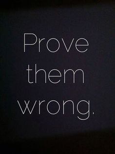 Prove Them Wrong http://www.drjohnaking.com/big-thoughts/prove-them-wrong/