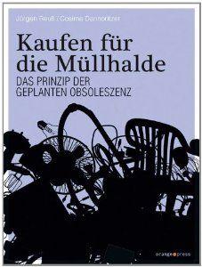 Kaufen für die Müllhalde: Das Prinzip der Geplanten Obsoleszenz: Amazon.de: Jürgen Reuß, Cosima Dannoritzer: Bücher