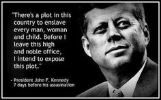 """""""There's a plot in this country to enslave every man, woman & child. Before I leave this high & noble office, I intend to expose this plot."""" ~ JFK ~~ He was referring to the globalists/NWO/Illuminati - He died 7 days after this statement! Jfk Quotes, Kennedy Quotes, Qoutes, Quotations, Quotable Quotes, King Quotes, Wisdom Quotes, True Quotes, John F. Kennedy"""