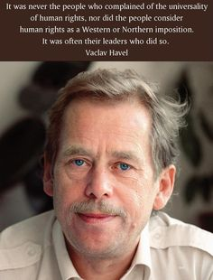 It was never the people who complained of the universality of human rights, nor did the people consider human rights as a Western or Northern imposition. It was often their leaders who did so.  Vaclav Havel