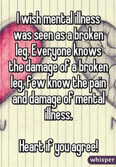 I wish mental illness was seen as a broken leg. Everyone knows the damage of a broken leg, few know the pain and damage of mental illness. Heart if you agree!