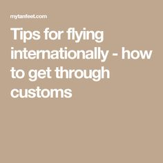 Tips for flying internationally - how to get through customs