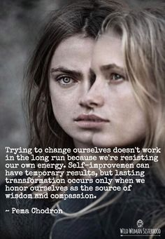 Trying to change ourselves doesn't work in the long run because we're resisting our own energy. Self-improvemen t can have temporary results, but lasting transformation occurs only when we honor ourselves as the source of wisdom and compassion. ~ Pema Chodron WILD WOMAN SISTERHOODॐ