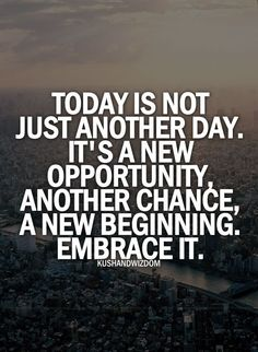 Today is just another day. It's a new opportunity, another chance, a new beginning. Embrace it.