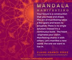 """Your future is a construction that you can mold and shape. The act of manifesting takes a few gears and levers to actualize. There is no single solution; instead it's a continuous build.  The heart  originates your vision. Manifesting shares it with others. Let's manifest a new world, the one we want to live in."" --Claire-France Perez"