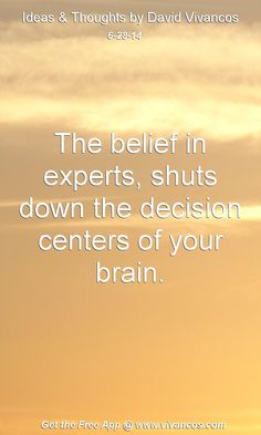 """June 28th 2014 Idea, """"The Belief in experts, shuts down the decision centers of your brain.""""  https://www.youtube.com/watch?v=YZokh3sVSsg #quote"""